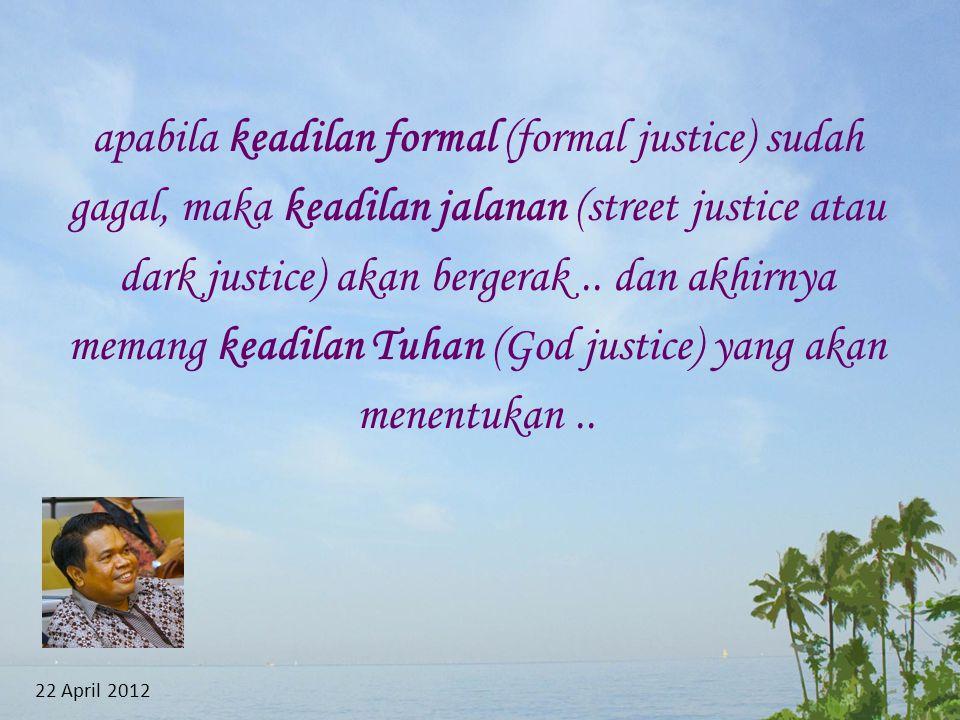 apabila keadilan formal (formal justice) sudah gagal, maka keadilan jalanan (street justice atau dark justice) akan bergerak .. dan akhirnya memang keadilan Tuhan (God justice) yang akan menentukan ..