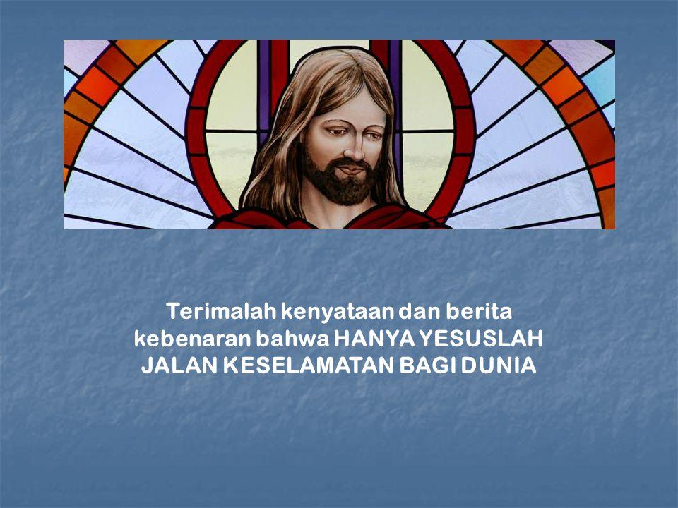 Terimalah kenyataan dan berita kebenaran bahwa HANYA YESUSLAH JALAN KESELAMATAN BAGI DUNIA