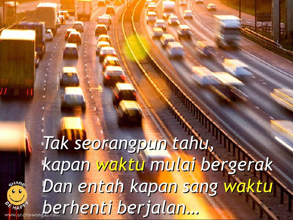 Tak seorangpun tahu, kapan waktu mulai bergerak Dan entah kapan sang waktu berhenti berjalan…