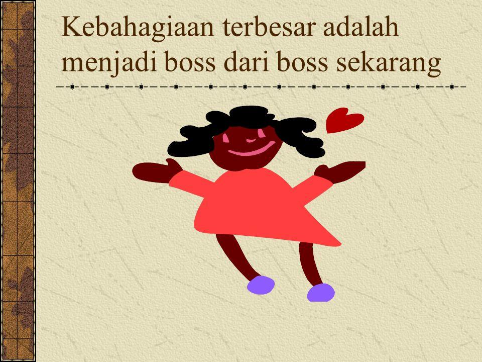 Kebahagiaan terbesar adalah menjadi boss dari boss sekarang