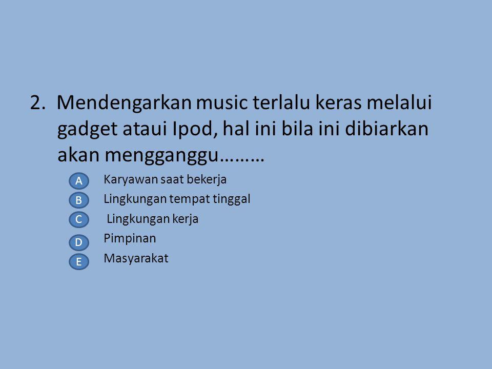 2. Mendengarkan music terlalu keras melalui gadget ataui Ipod, hal ini bila ini dibiarkan akan mengganggu………