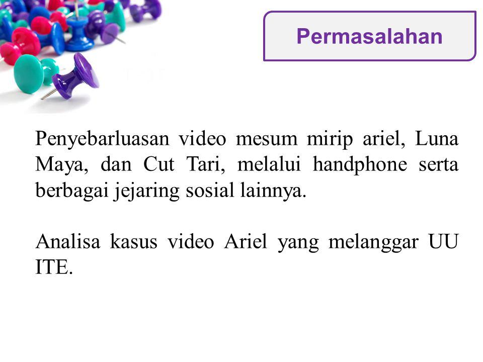 Permasalahan Penyebarluasan video mesum mirip ariel, Luna Maya, dan Cut Tari, melalui handphone serta berbagai jejaring sosial lainnya.