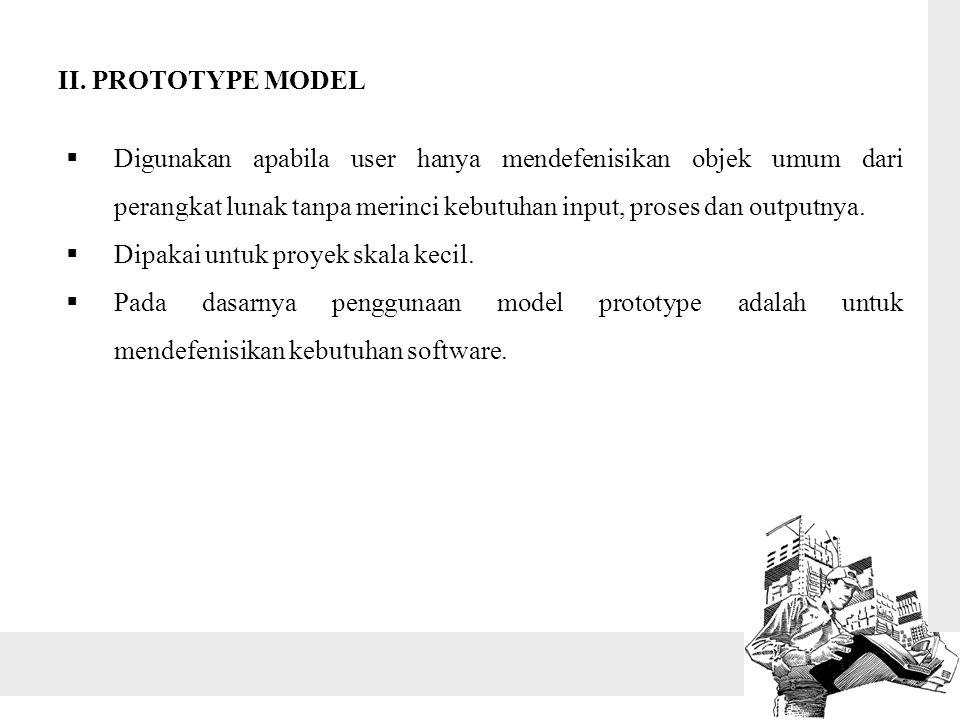 II. PROTOTYPE MODEL Digunakan apabila user hanya mendefenisikan objek umum dari perangkat lunak tanpa merinci kebutuhan input, proses dan outputnya.