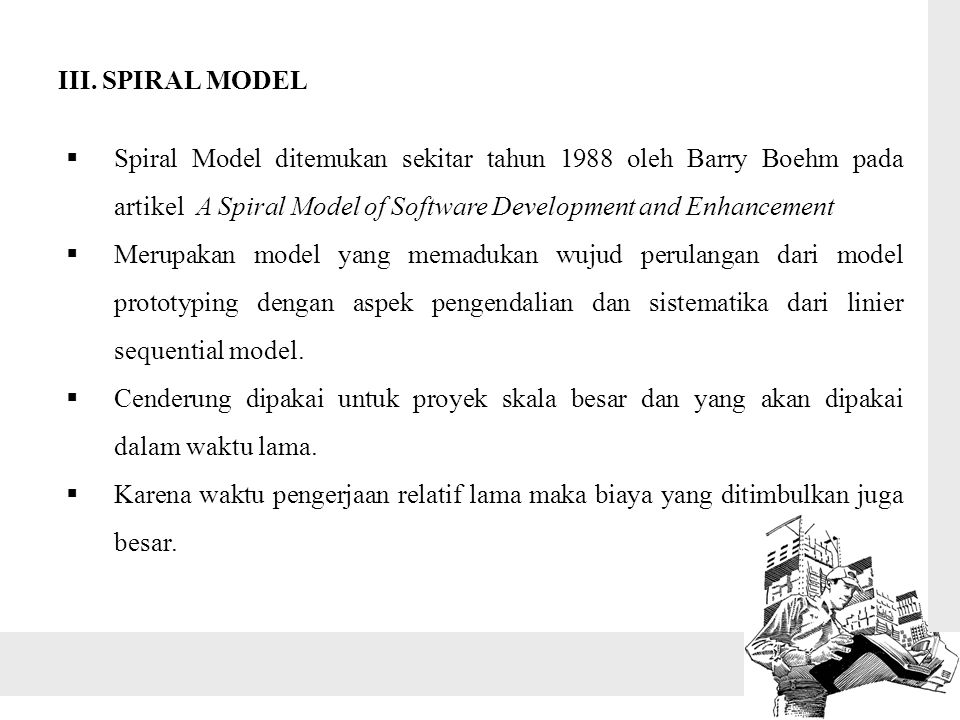 III. SPIRAL MODEL Spiral Model ditemukan sekitar tahun 1988 oleh Barry Boehm pada artikel A Spiral Model of Software Development and Enhancement.