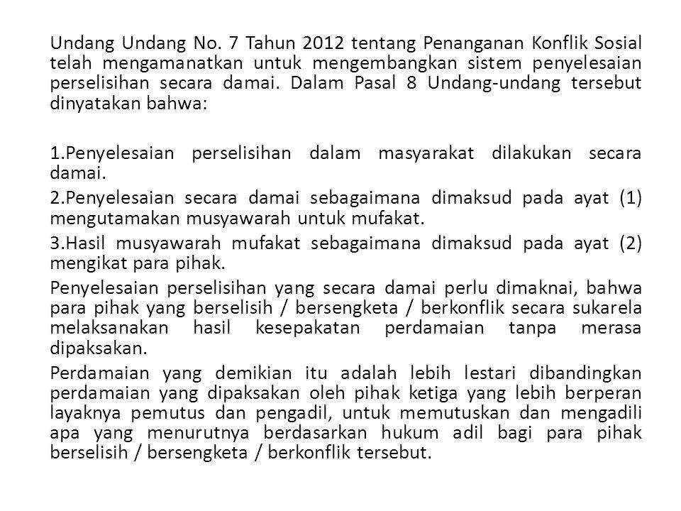 Undang Undang No. 7 Tahun 2012 tentang Penanganan Konflik Sosial telah mengamanatkan untuk mengembangkan sistem penyelesaian perselisihan secara damai. Dalam Pasal 8 Undang-undang tersebut dinyatakan bahwa: