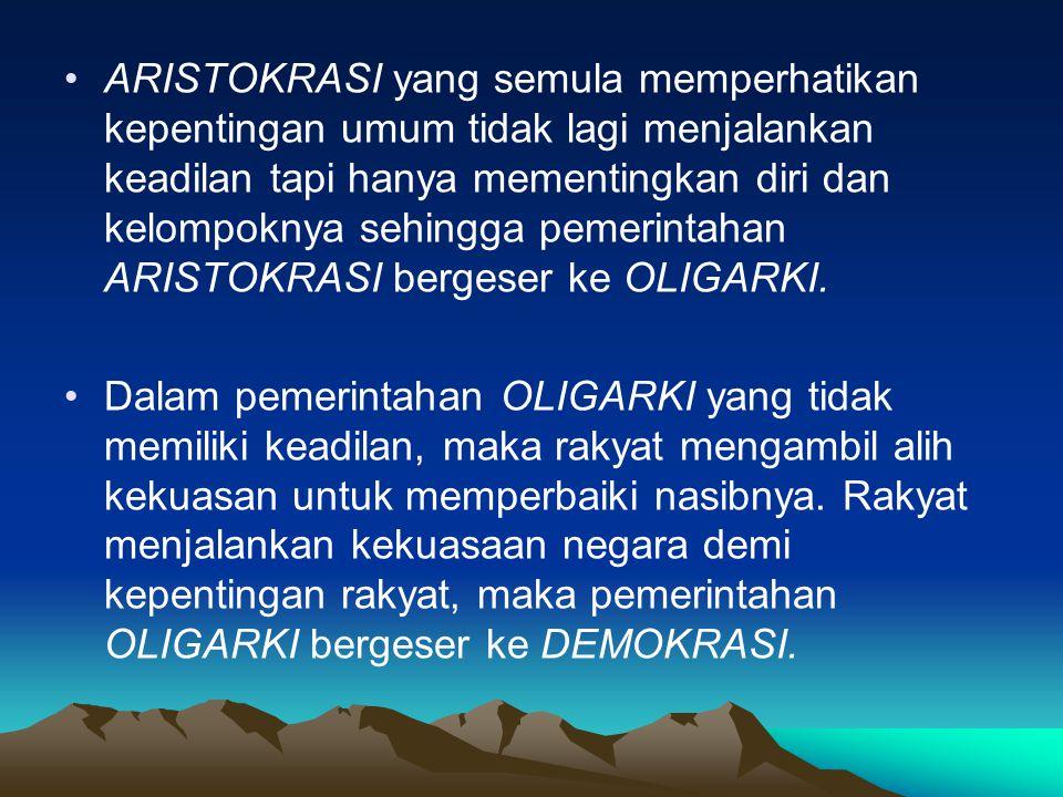 ARISTOKRASI yang semula memperhatikan kepentingan umum tidak lagi menjalankan keadilan tapi hanya mementingkan diri dan kelompoknya sehingga pemerintahan ARISTOKRASI bergeser ke OLIGARKI.