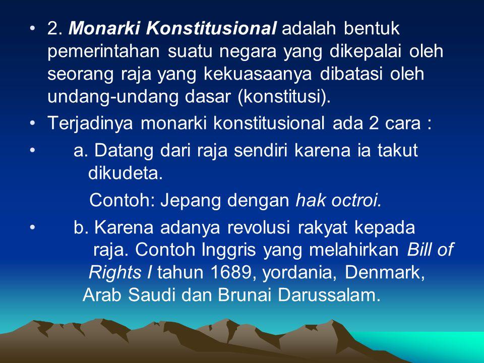 2. Monarki Konstitusional adalah bentuk pemerintahan suatu negara yang dikepalai oleh seorang raja yang kekuasaanya dibatasi oleh undang-undang dasar (konstitusi).