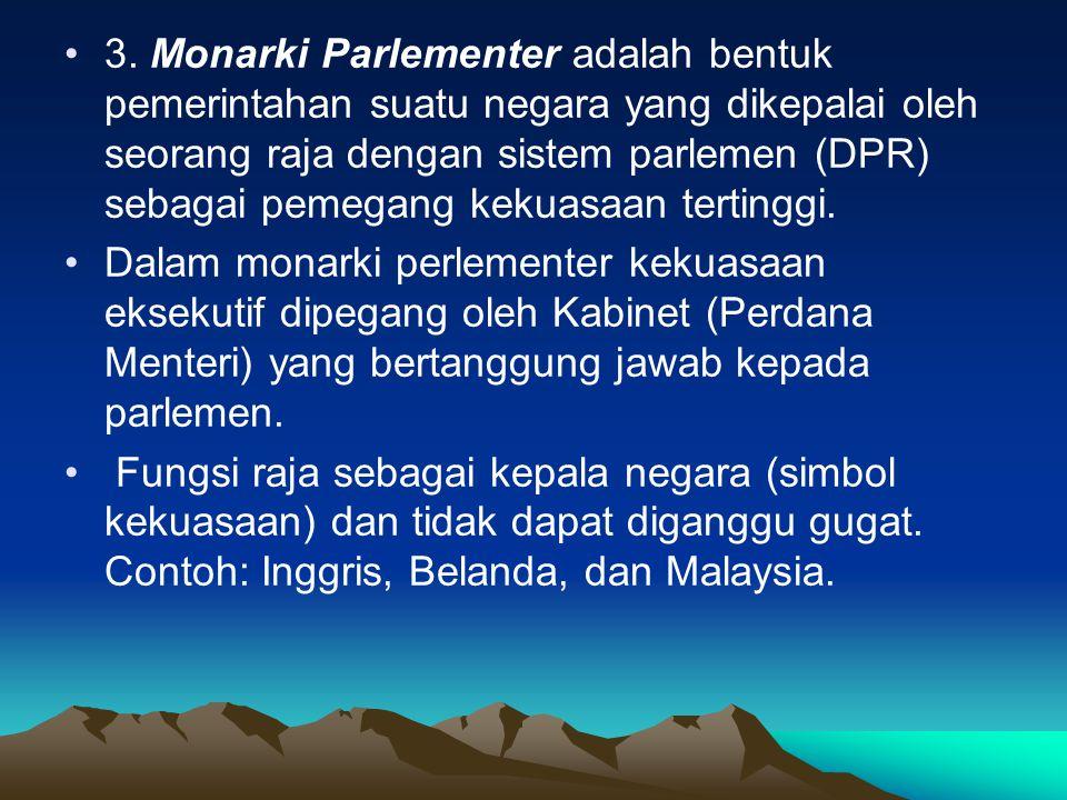 3. Monarki Parlementer adalah bentuk pemerintahan suatu negara yang dikepalai oleh seorang raja dengan sistem parlemen (DPR) sebagai pemegang kekuasaan tertinggi.