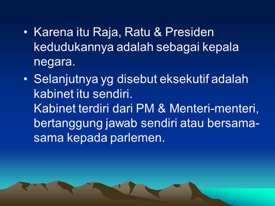 Karena itu Raja, Ratu & Presiden kedudukannya adalah sebagai kepala negara.