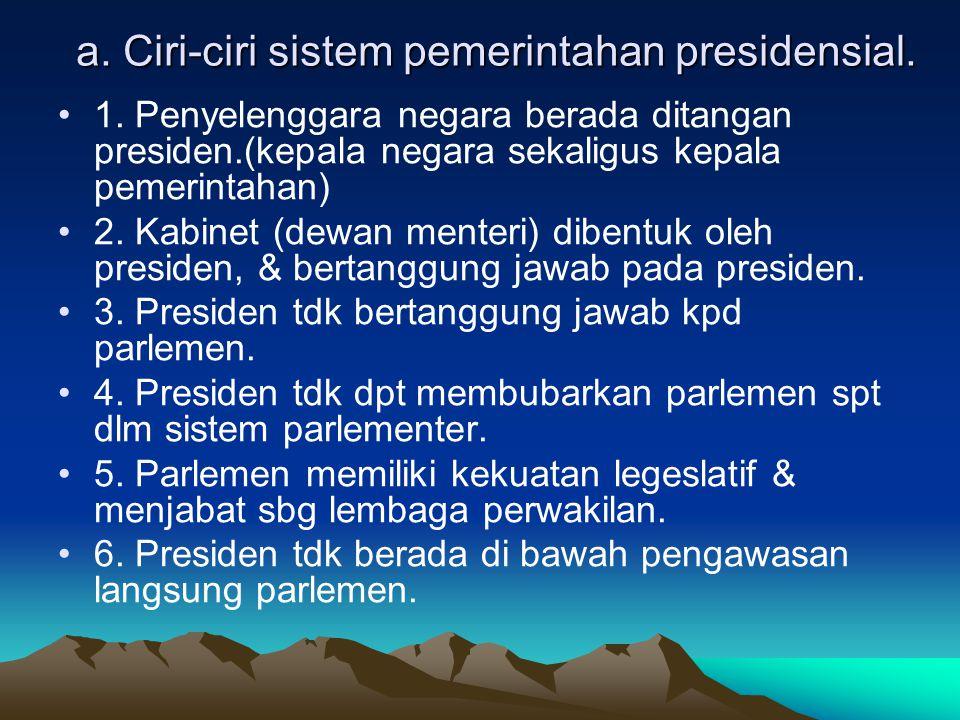 a. Ciri-ciri sistem pemerintahan presidensial.