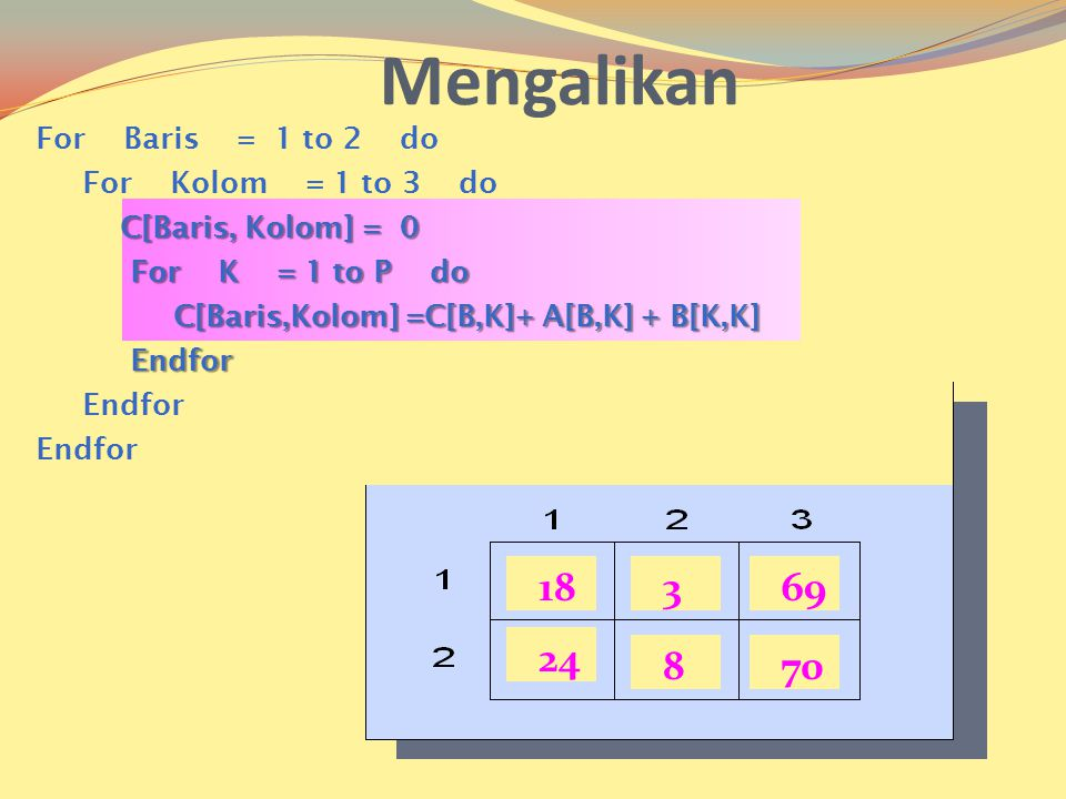 Mengalikan 18 3 69 24 8 70 For Baris = 1 to 2 do For Kolom = 1 to 3 do