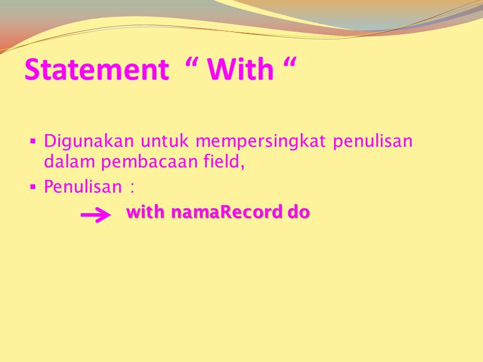 Statement With Digunakan untuk mempersingkat penulisan dalam pembacaan field, Penulisan : with namaRecord do.