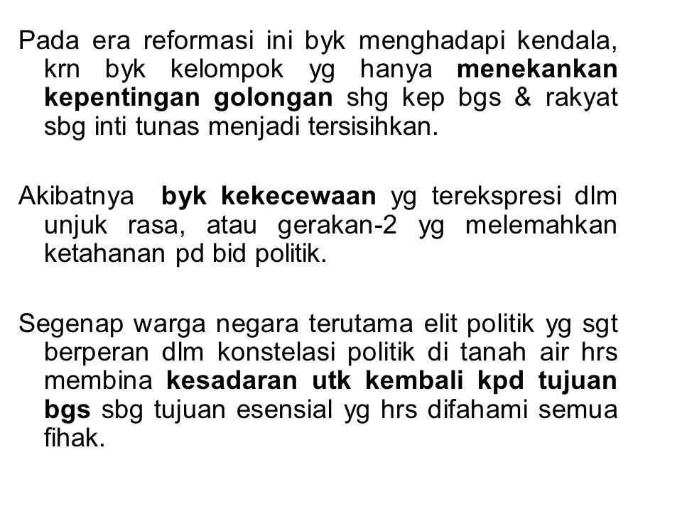 Pada era reformasi ini byk menghadapi kendala, krn byk kelompok yg hanya menekankan kepentingan golongan shg kep bgs & rakyat sbg inti tunas menjadi tersisihkan.