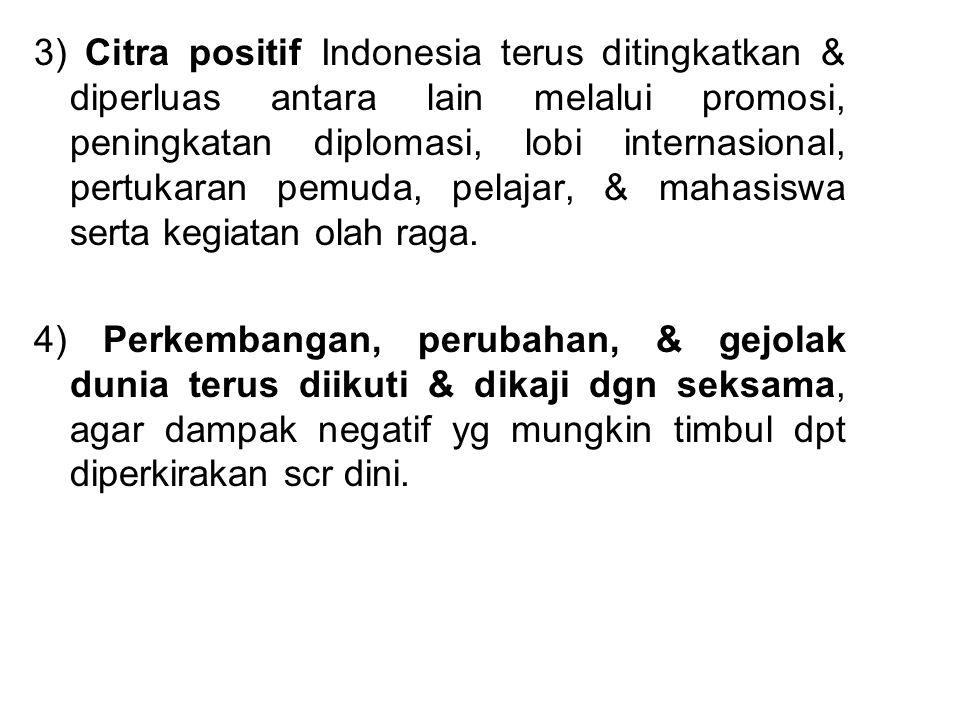 3) Citra positif Indonesia terus ditingkatkan & diperluas antara lain melalui promosi, peningkatan diplomasi, lobi internasional, pertukaran pemuda, pelajar, & mahasiswa serta kegiatan olah raga.