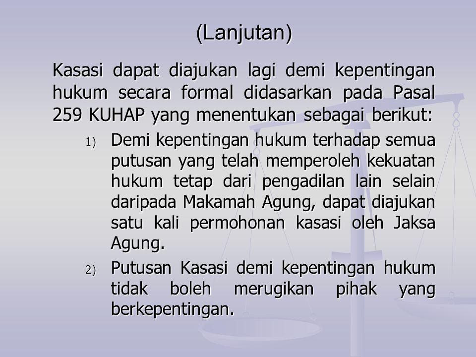 (Lanjutan) Kasasi dapat diajukan lagi demi kepentingan hukum secara formal didasarkan pada Pasal 259 KUHAP yang menentukan sebagai berikut: