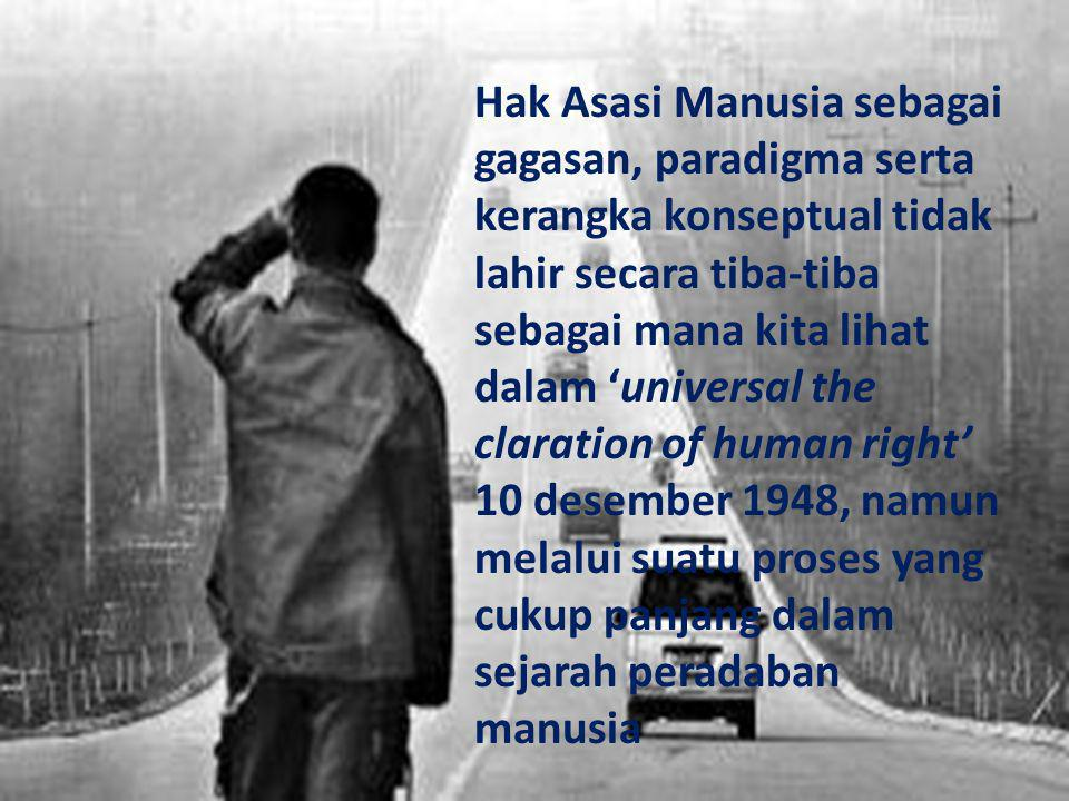 Hak Asasi Manusia sebagai gagasan, paradigma serta kerangka konseptual tidak lahir secara tiba-tiba sebagai mana kita lihat dalam 'universal the claration of human right' 10 desember 1948, namun melalui suatu proses yang cukup panjang dalam sejarah peradaban manusia