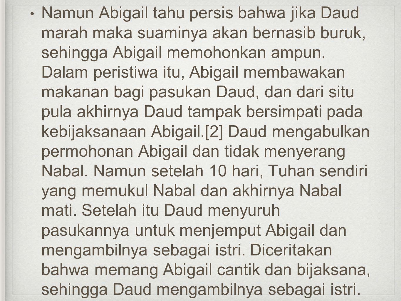 Namun Abigail tahu persis bahwa jika Daud marah maka suaminya akan bernasib buruk, sehingga Abigail memohonkan ampun.