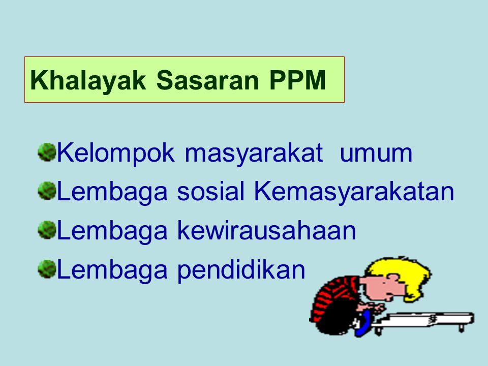 Khalayak Sasaran PPM Kelompok masyarakat umum. Lembaga sosial Kemasyarakatan. Lembaga kewirausahaan.