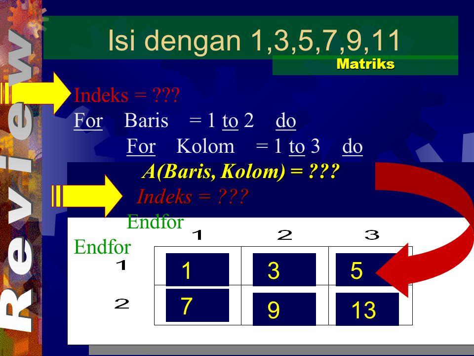 Isi dengan 1,3,5,7,9,11 Matriks. Indeks = For Baris = 1 to 2 do. For Kolom = 1 to 3 do.