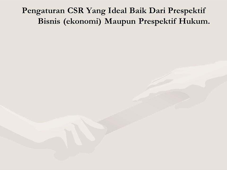 Pengaturan CSR Yang Ideal Baik Dari Prespektif Bisnis (ekonomi) Maupun Prespektif Hukum.