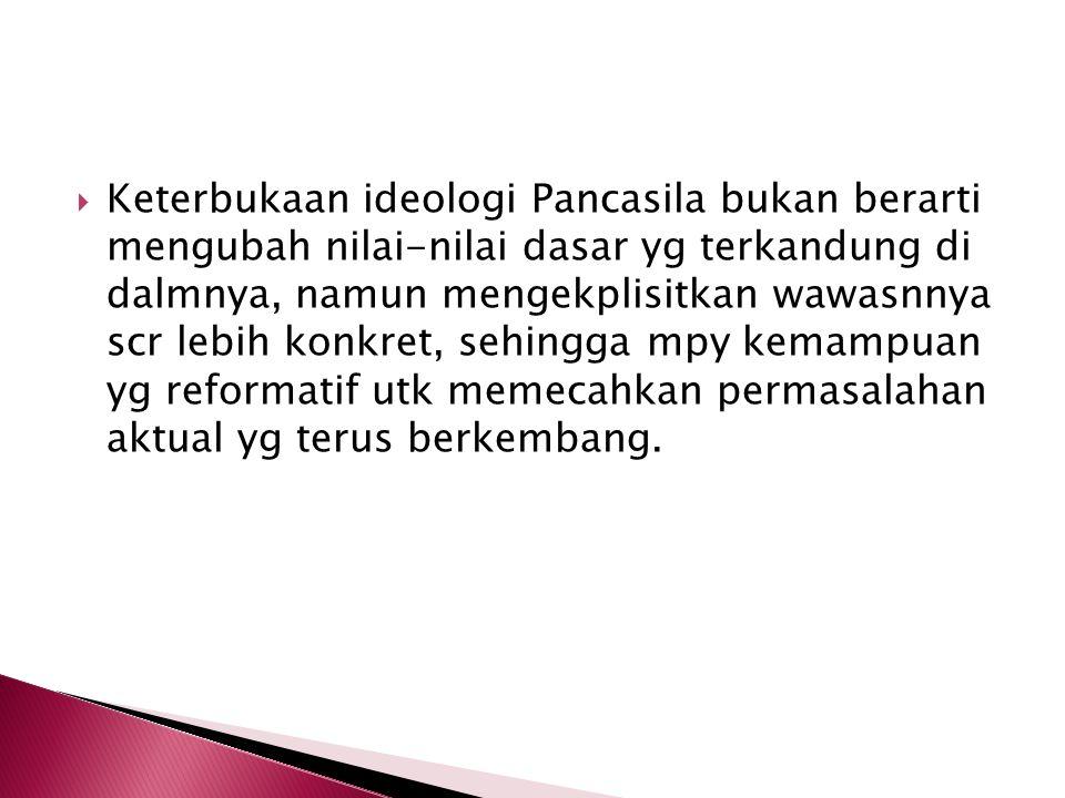 Keterbukaan ideologi Pancasila bukan berarti mengubah nilai-nilai dasar yg terkandung di dalmnya, namun mengekplisitkan wawasnnya scr lebih konkret, sehingga mpy kemampuan yg reformatif utk memecahkan permasalahan aktual yg terus berkembang.