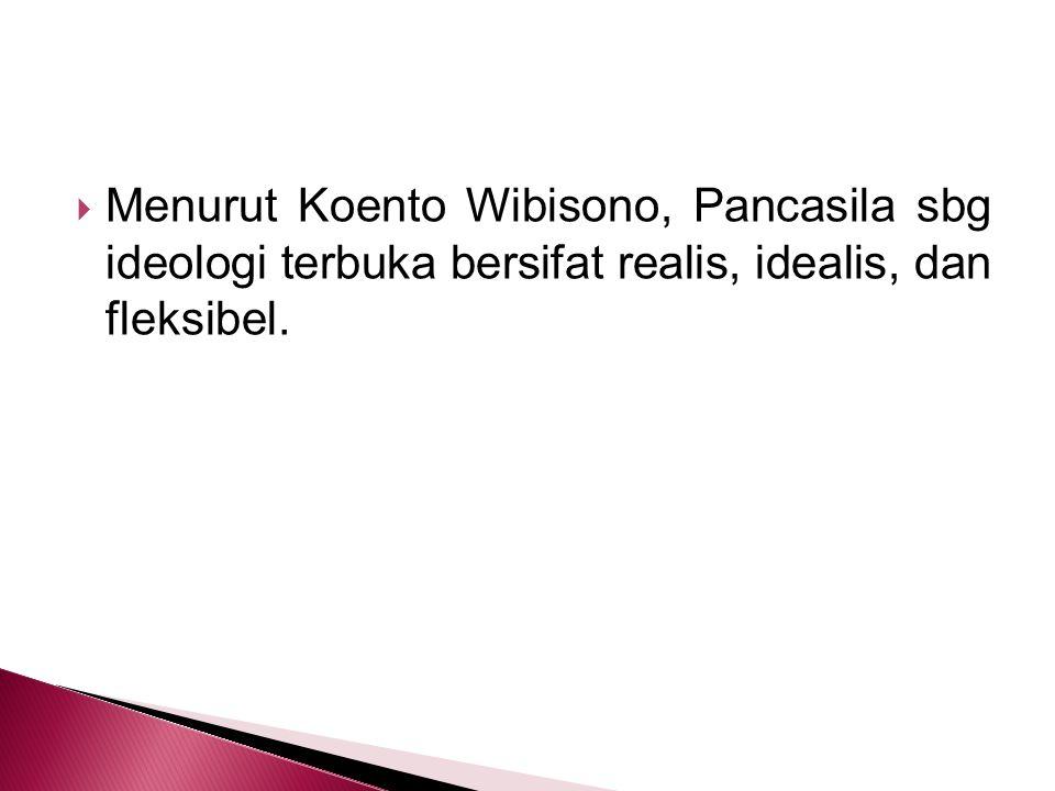 Menurut Koento Wibisono, Pancasila sbg ideologi terbuka bersifat realis, idealis, dan fleksibel.