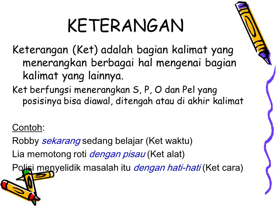KETERANGAN Keterangan (Ket) adalah bagian kalimat yang menerangkan berbagai hal mengenai bagian kalimat yang lainnya.
