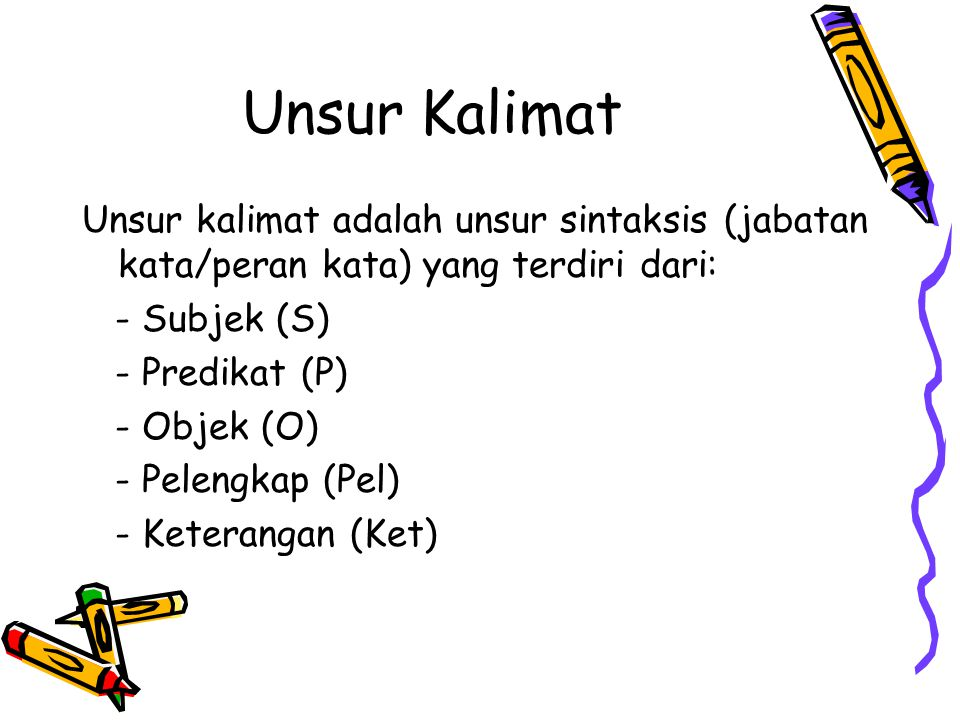 Unsur Kalimat Unsur kalimat adalah unsur sintaksis (jabatan kata/peran kata) yang terdiri dari: - Subjek (S)