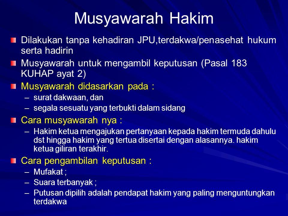 Musyawarah Hakim Dilakukan tanpa kehadiran JPU,terdakwa/penasehat hukum serta hadirin. Musyawarah untuk mengambil keputusan (Pasal 183 KUHAP ayat 2)