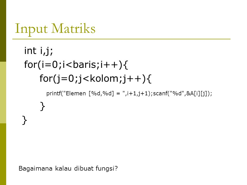 Input Matriks int i,j; for(i=0;i<baris;i++){