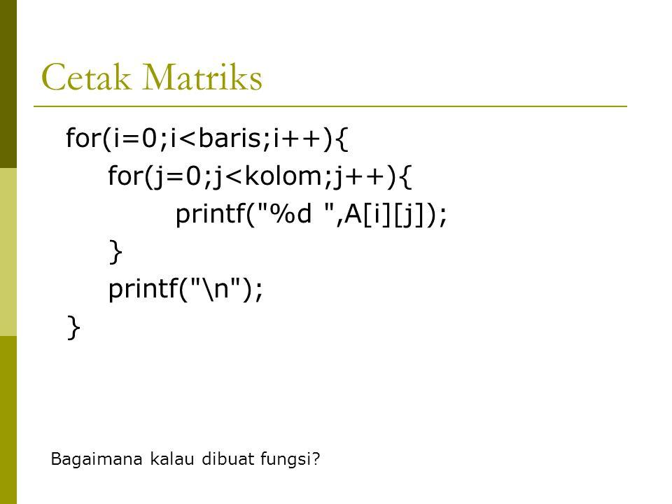 Cetak Matriks for(i=0;i<baris;i++){ for(j=0;j<kolom;j++){