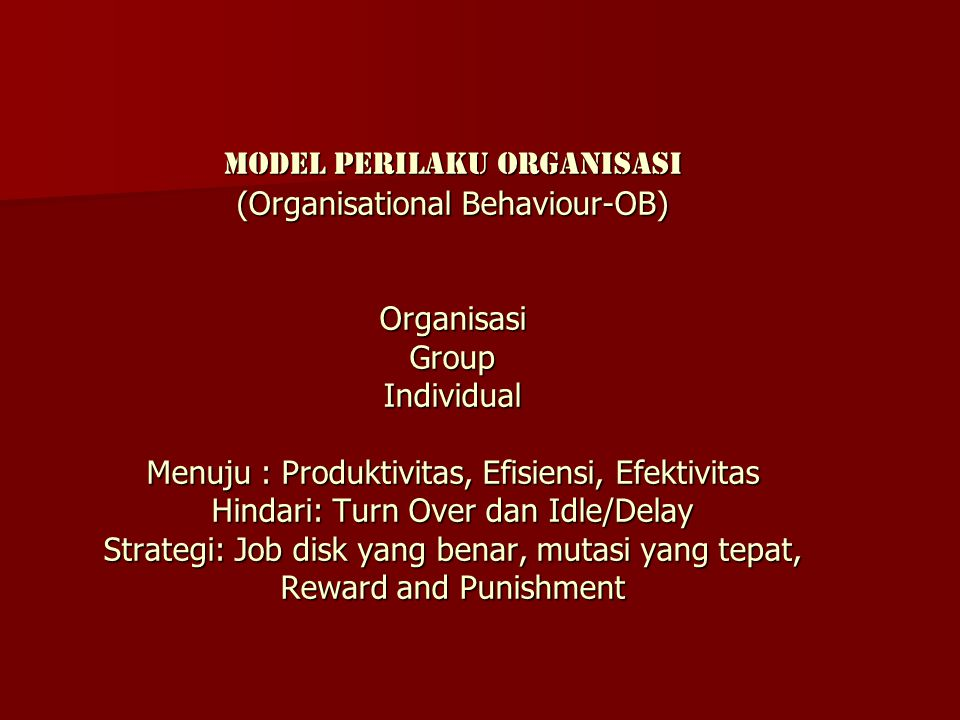 Model perilaku organisasi (Organisational Behaviour-OB) Organisasi Group Individual Menuju : Produktivitas, Efisiensi, Efektivitas Hindari: Turn Over dan Idle/Delay Strategi: Job disk yang benar, mutasi yang tepat, Reward and Punishment