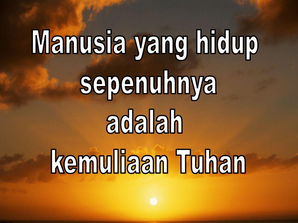Manusia yang hidup sepenuhnya adalah kemuliaan Tuhan