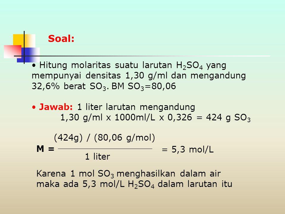 Soal: Hitung molaritas suatu larutan H2SO4 yang mempunyai densitas 1,30 g/ml dan mengandung 32,6% berat SO3. BM SO3=80,06.