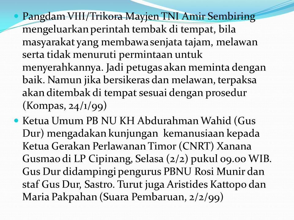 Pangdam VIII/Trikora Mayjen TNI Amir Sembiring mengeluarkan perintah tembak di tempat, bila masyarakat yang membawa senjata tajam, melawan serta tidak menuruti permintaan untuk menyerahkannya. Jadi petugas akan meminta dengan baik. Namun jika bersikeras dan melawan, terpaksa akan ditembak di tempat sesuai dengan prosedur (Kompas, 24/1/99)