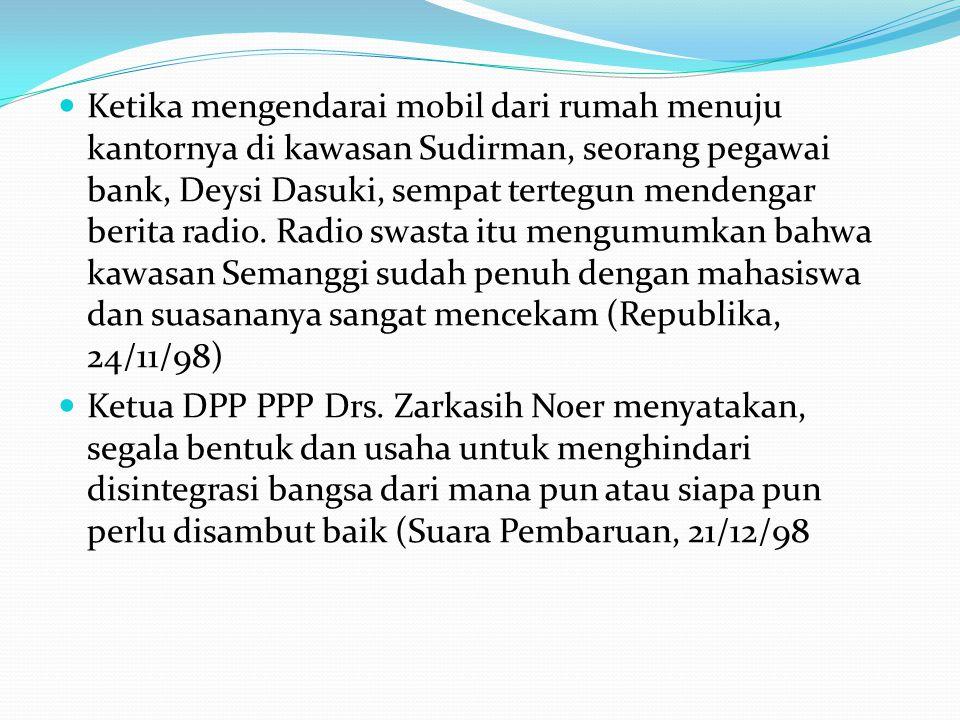 Ketika mengendarai mobil dari rumah menuju kantornya di kawasan Sudirman, seorang pegawai bank, Deysi Dasuki, sempat tertegun mendengar berita radio. Radio swasta itu mengumumkan bahwa kawasan Semanggi sudah penuh dengan mahasiswa dan suasananya sangat mencekam (Republika, 24/11/98)