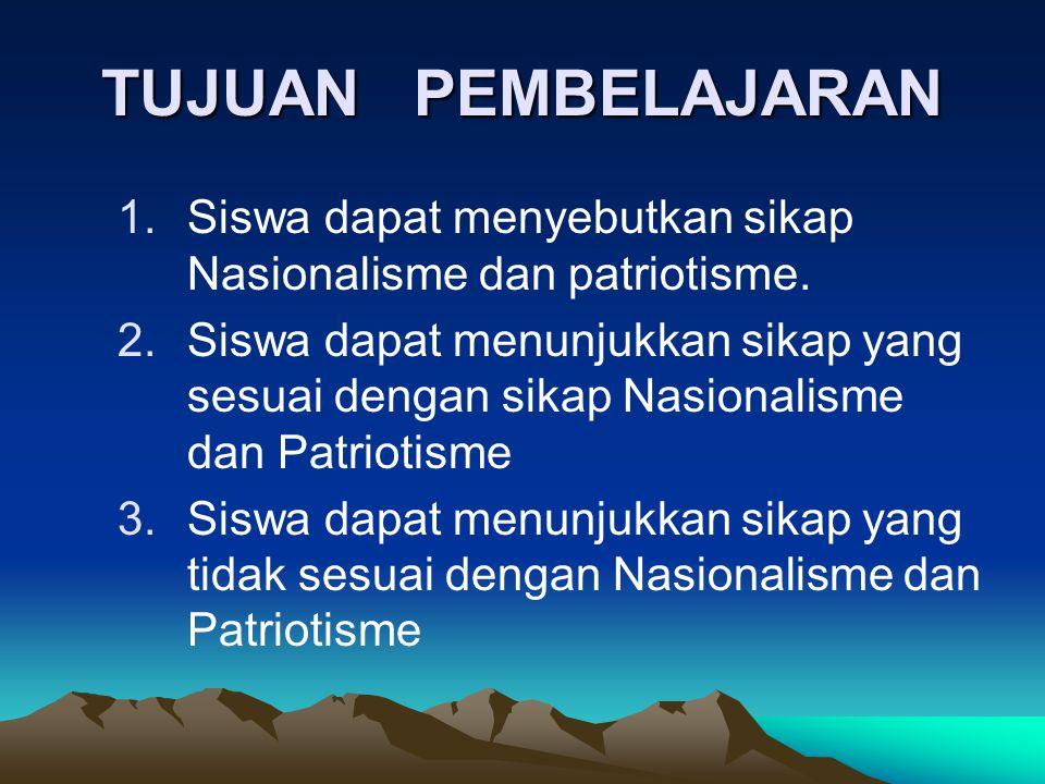 TUJUAN PEMBELAJARAN Siswa dapat menyebutkan sikap Nasionalisme dan patriotisme.