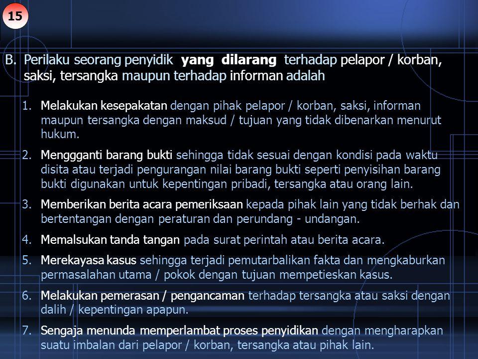 15 B. Perilaku seorang penyidik yang dilarang terhadap pelapor / korban, saksi, tersangka maupun terhadap informan adalah.