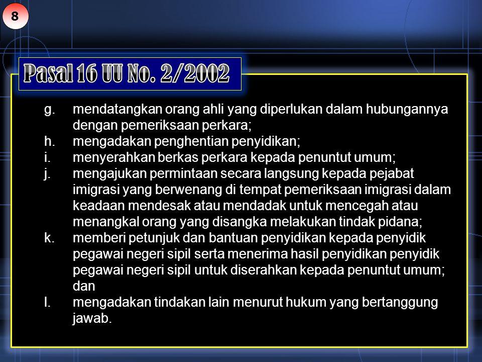 8 Pasal 16 UU No. 2/2002. g. mendatangkan orang ahli yang diperlukan dalam hubungannya dengan pemeriksaan perkara;