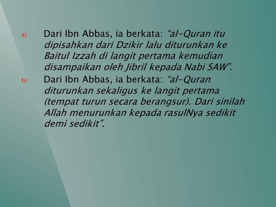 Dari Ibn Abbas, ia berkata: al-Quran itu dipisahkan dari Dzikir lalu diturunkan ke Baitul Izzah di langit pertama kemudian disampaikan oleh Jibril kepada Nabi SAW .
