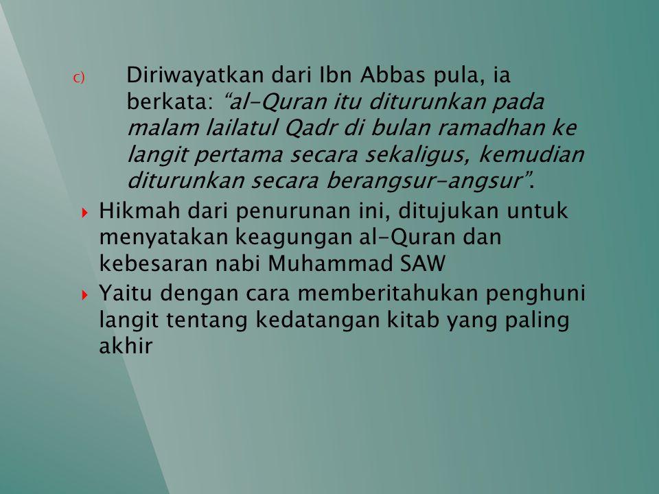 Diriwayatkan dari Ibn Abbas pula, ia berkata: al-Quran itu diturunkan pada malam lailatul Qadr di bulan ramadhan ke langit pertama secara sekaligus, kemudian diturunkan secara berangsur-angsur .