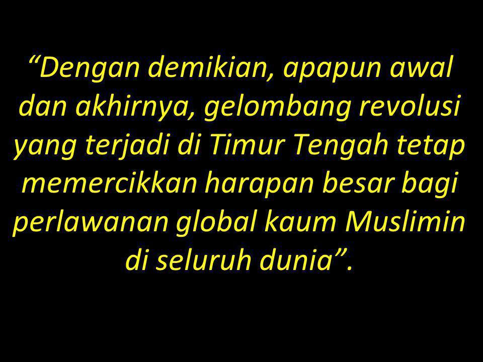 Dengan demikian, apapun awal dan akhirnya, gelombang revolusi yang terjadi di Timur Tengah tetap memercikkan harapan besar bagi perlawanan global kaum Muslimin di seluruh dunia .