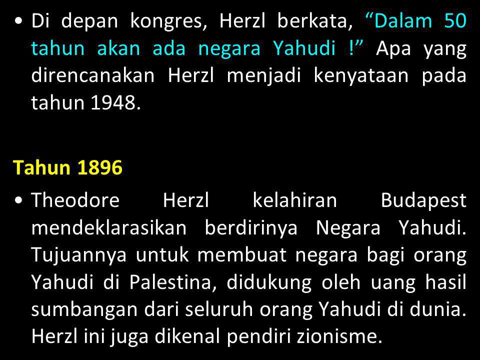 Di depan kongres, Herzl berkata, Dalam 50 tahun akan ada negara Yahudi ! Apa yang direncanakan Herzl menjadi kenyataan pada tahun 1948.