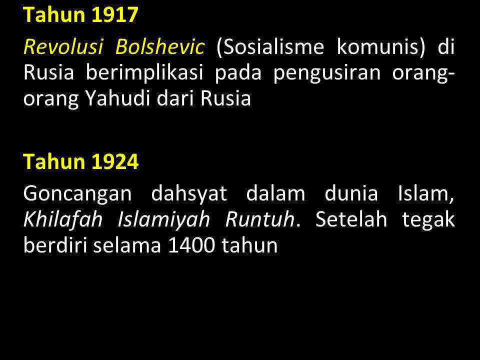 Tahun 1917 Revolusi Bolshevic (Sosialisme komunis) di Rusia berimplikasi pada pengusiran orang-orang Yahudi dari Rusia Tahun 1924 Goncangan dahsyat dalam dunia Islam, Khilafah Islamiyah Runtuh.