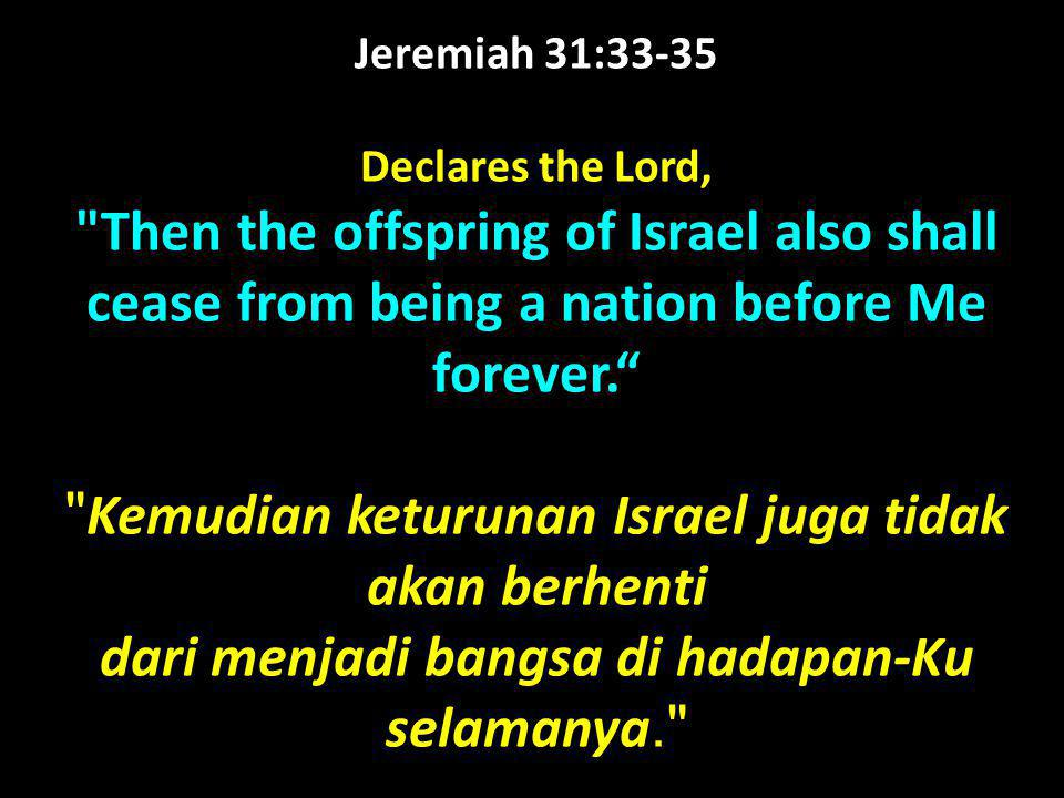Jeremiah 31:33-35 Declares the Lord, Then the offspring of Israel also shall cease from being a nation before Me forever.