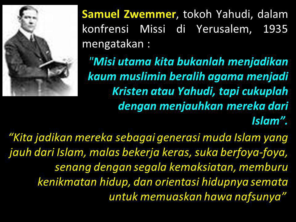 Samuel Zwemmer, tokoh Yahudi, dalam konfrensi Missi di Yerusalem, 1935 mengatakan : Misi utama kita bukanlah menjadikan kaum muslimin beralih agama menjadi Kristen atau Yahudi, tapi cukuplah dengan menjauhkan mereka dari Islam .