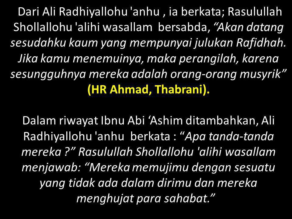 Dari Ali Radhiyallohu anhu , ia berkata; Rasulullah Shollallohu alihi wasallam bersabda, Akan datang sesudahku kaum yang mempunyai julukan Rafidhah. Jika kamu menemuinya, maka perangilah, karena sesungguhnya mereka adalah orang-orang musyrik (HR Ahmad, Thabrani).