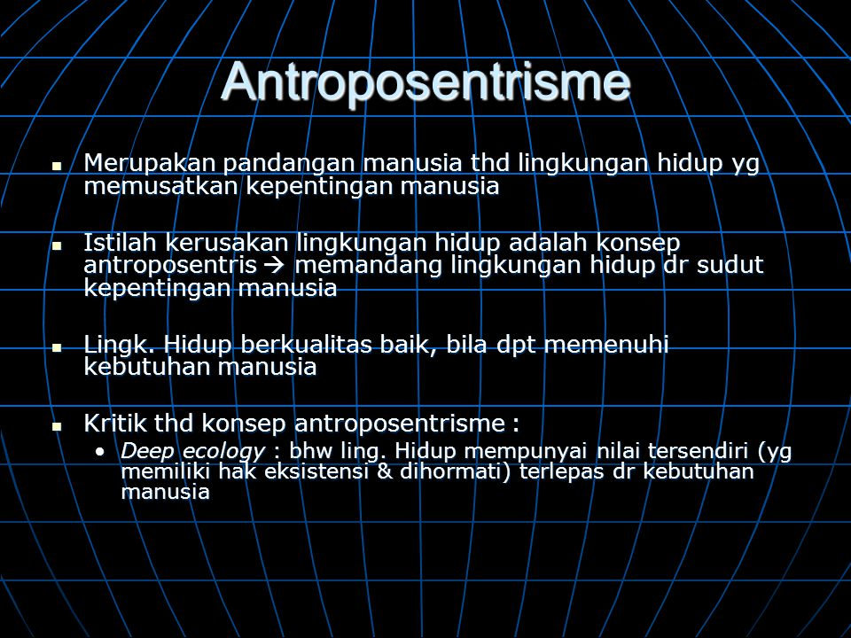 Antroposentrisme Merupakan pandangan manusia thd lingkungan hidup yg memusatkan kepentingan manusia.
