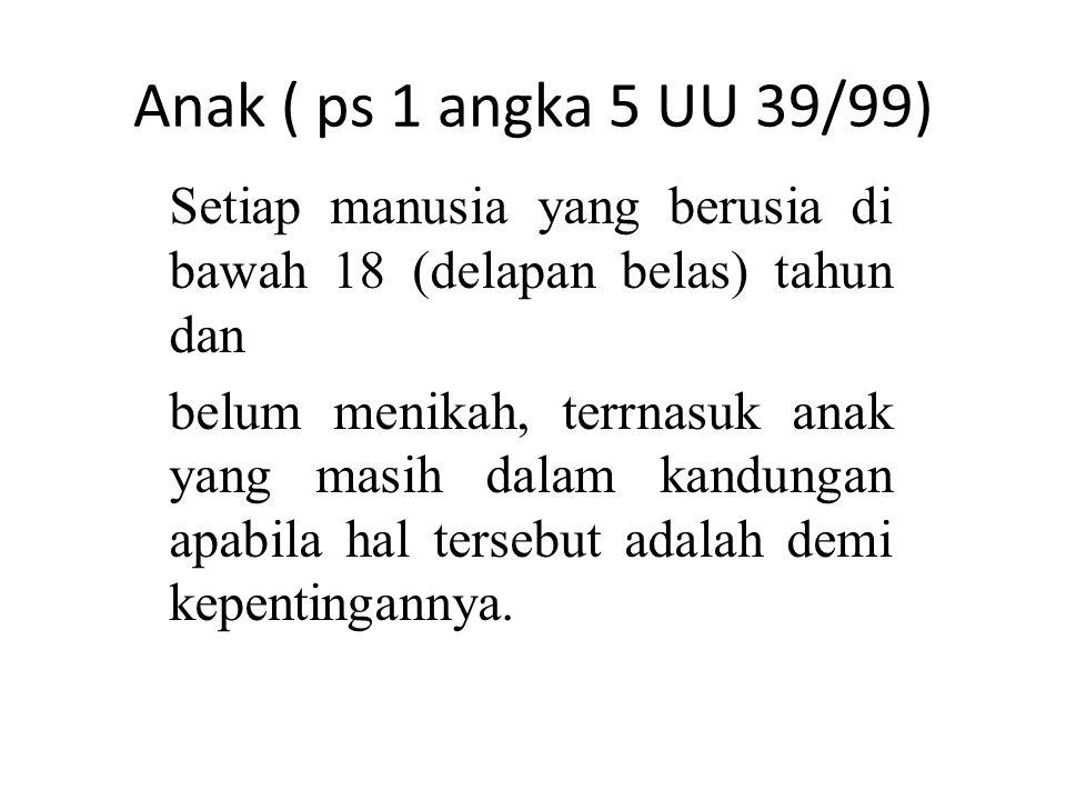 Anak ( ps 1 angka 5 UU 39/99) Setiap manusia yang berusia di bawah 18 (delapan belas) tahun dan.