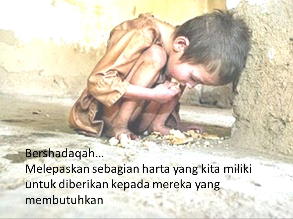Bershadaqah… Melepaskan sebagian harta yang kita miliki untuk diberikan kepada mereka yang membutuhkan.